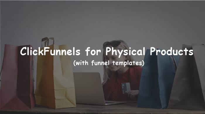 You are currently viewing ClickFunnels for Physical Products (Funnel Templates + Examples)